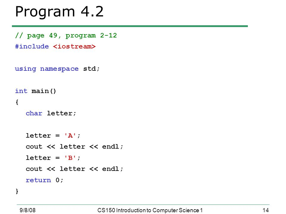 14 9/8/08CS150 Introduction to Computer Science 1 Program 4.2 // page 49, program 2-12 #include using namespace std; int main() { char letter; letter = A ; cout << letter << endl; letter = B ; cout << letter << endl; return 0; }