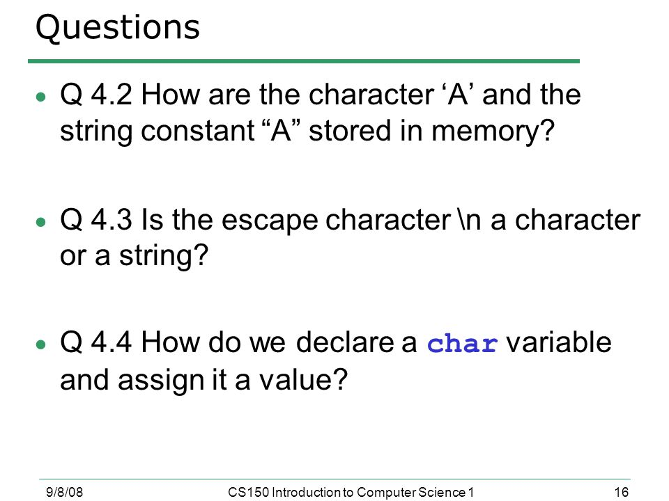 16 9/8/08CS150 Introduction to Computer Science 1 Questions  Q 4.2 How are the character 'A' and the string constant A stored in memory.