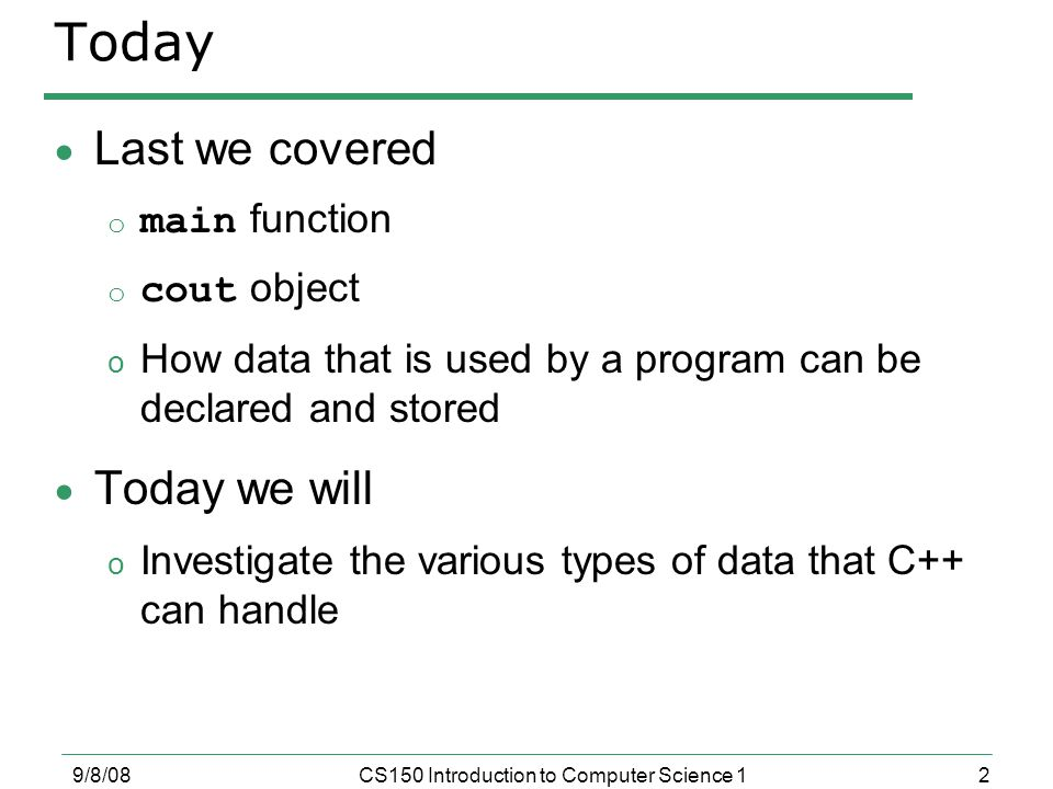 2 9/8/08CS150 Introduction to Computer Science 1 Today  Last we covered o main function o cout object o How data that is used by a program can be declared and stored  Today we will o Investigate the various types of data that C++ can handle
