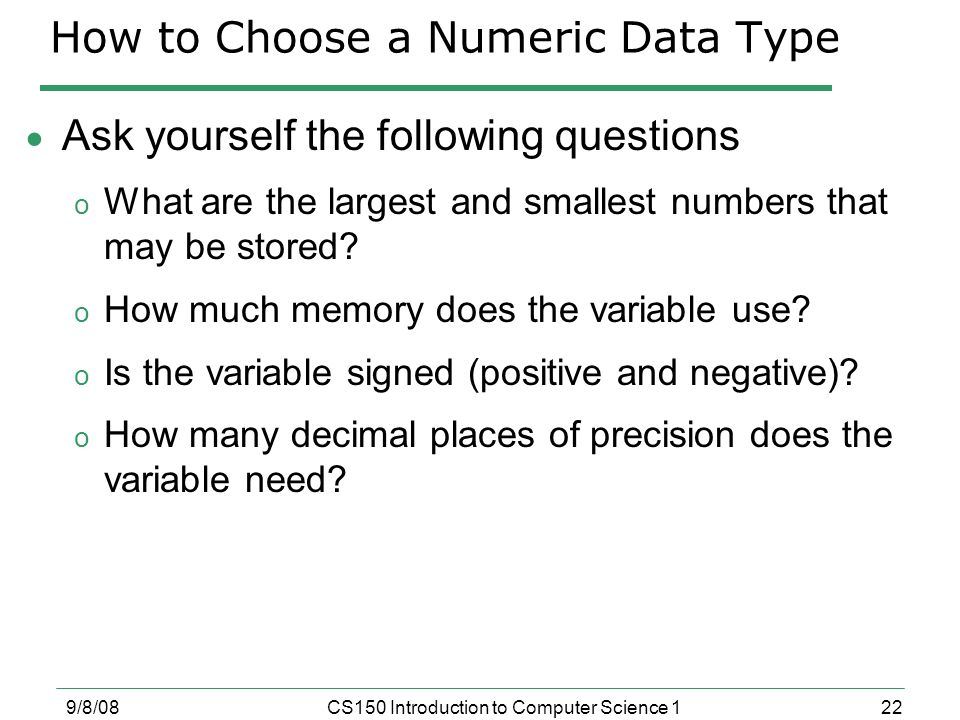 22 9/8/08CS150 Introduction to Computer Science 1 How to Choose a Numeric Data Type  Ask yourself the following questions o What are the largest and smallest numbers that may be stored.
