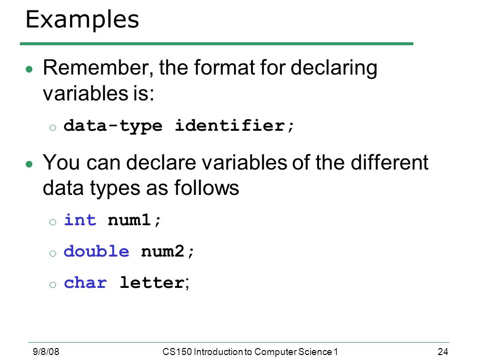 24 9/8/08CS150 Introduction to Computer Science 1 Examples  Remember, the format for declaring variables is: o data-type identifier;  You can declare variables of the different data types as follows o int num1; o double num2; o char letter ;