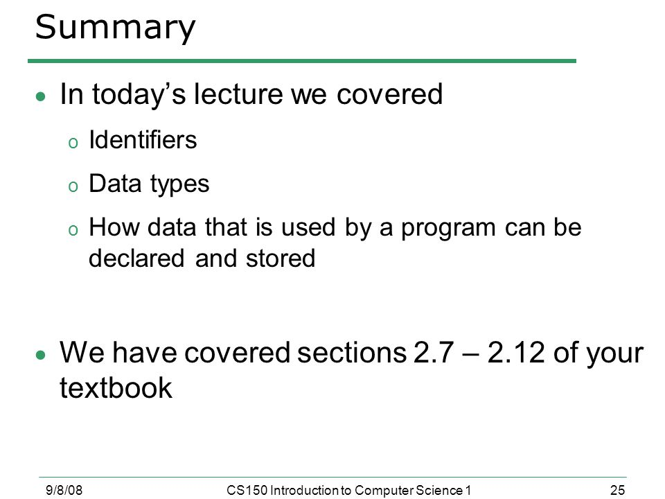 25 9/8/08CS150 Introduction to Computer Science 1 Summary  In today's lecture we covered o Identifiers o Data types o How data that is used by a program can be declared and stored  We have covered sections 2.7 – 2.12 of your textbook