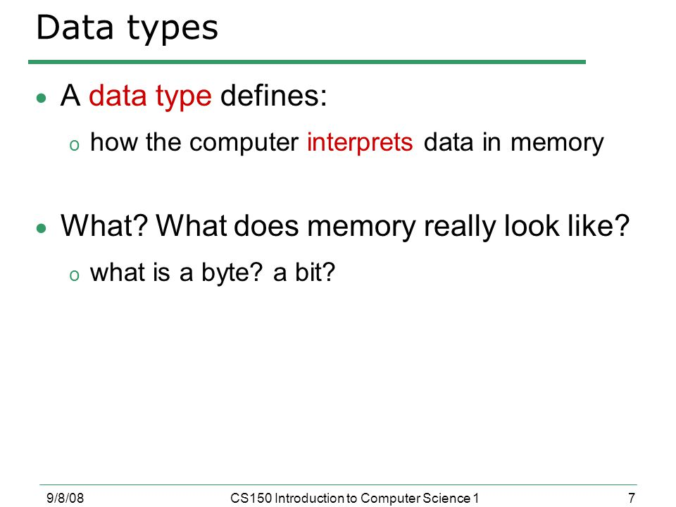7 9/8/08CS150 Introduction to Computer Science 1 Data types  A data type defines: o how the computer interprets data in memory  What.