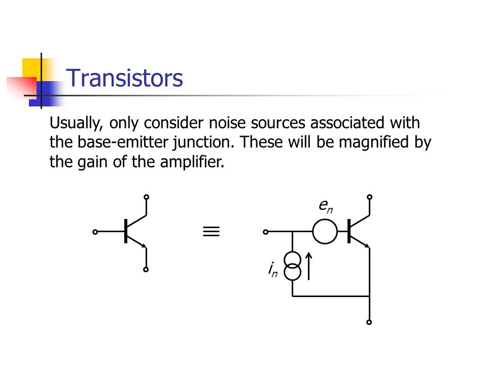 Transistors Usually, only consider noise sources associated with the base-emitter junction.