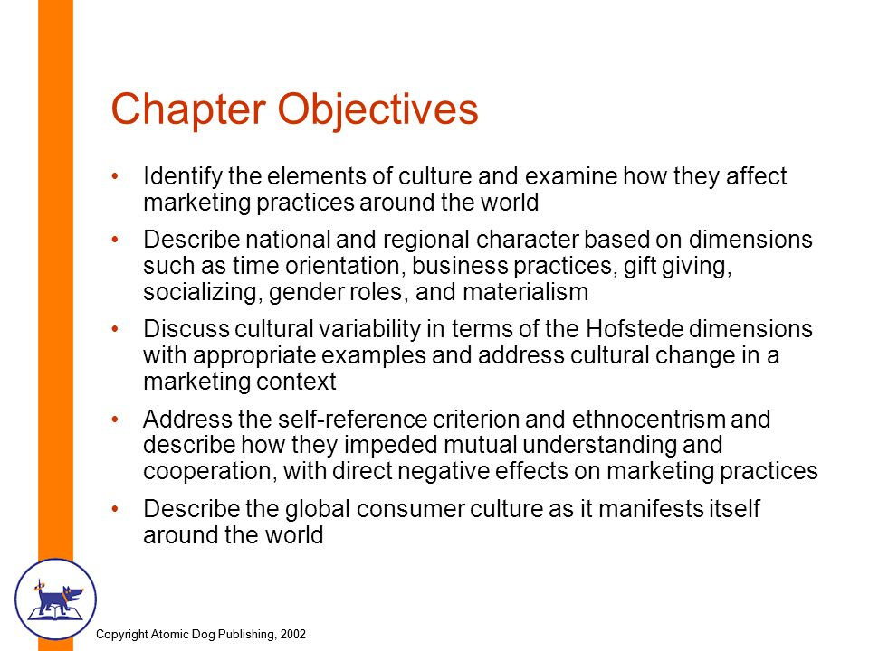 Copyright Atomic Dog Publishing, 2002 Chapter Objectives Identify the elements of culture and examine how they affect marketing practices around the world Describe national and regional character based on dimensions such as time orientation, business practices, gift giving, socializing, gender roles, and materialism Discuss cultural variability in terms of the Hofstede dimensions with appropriate examples and address cultural change in a marketing context Address the self-reference criterion and ethnocentrism and describe how they impeded mutual understanding and cooperation, with direct negative effects on marketing practices Describe the global consumer culture as it manifests itself around the world
