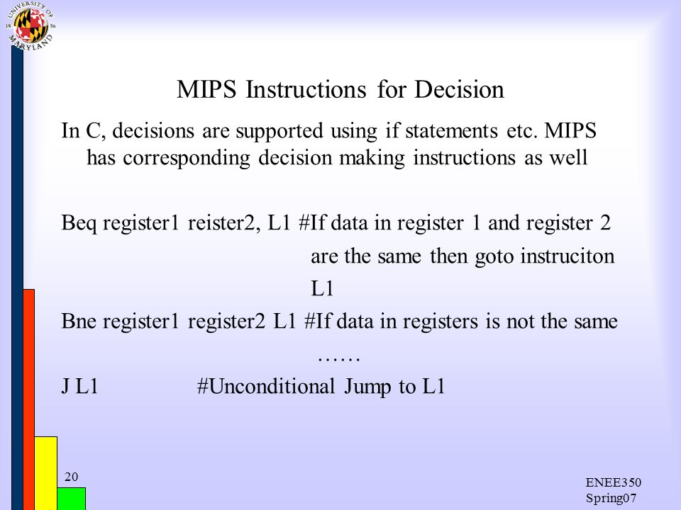 ENEE350 Spring07 20 MIPS Instructions for Decision In C, decisions are supported using if statements etc.