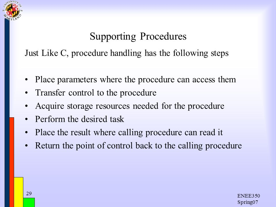 ENEE350 Spring07 29 Supporting Procedures Just Like C, procedure handling has the following steps Place parameters where the procedure can access them Transfer control to the procedure Acquire storage resources needed for the procedure Perform the desired task Place the result where calling procedure can read it Return the point of control back to the calling procedure