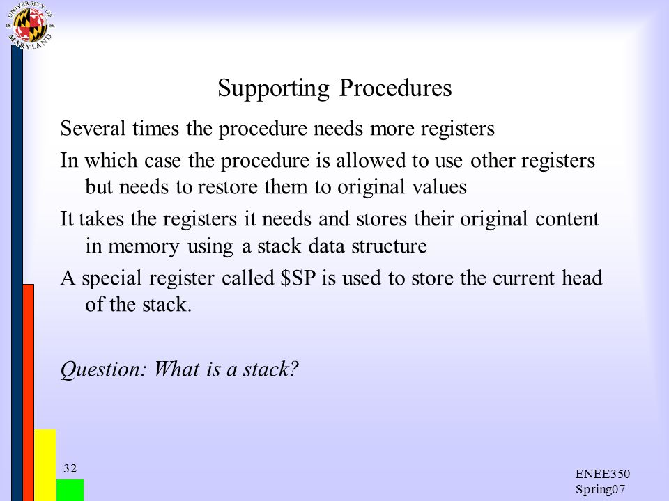 ENEE350 Spring07 32 Supporting Procedures Several times the procedure needs more registers In which case the procedure is allowed to use other registers but needs to restore them to original values It takes the registers it needs and stores their original content in memory using a stack data structure A special register called $SP is used to store the current head of the stack.