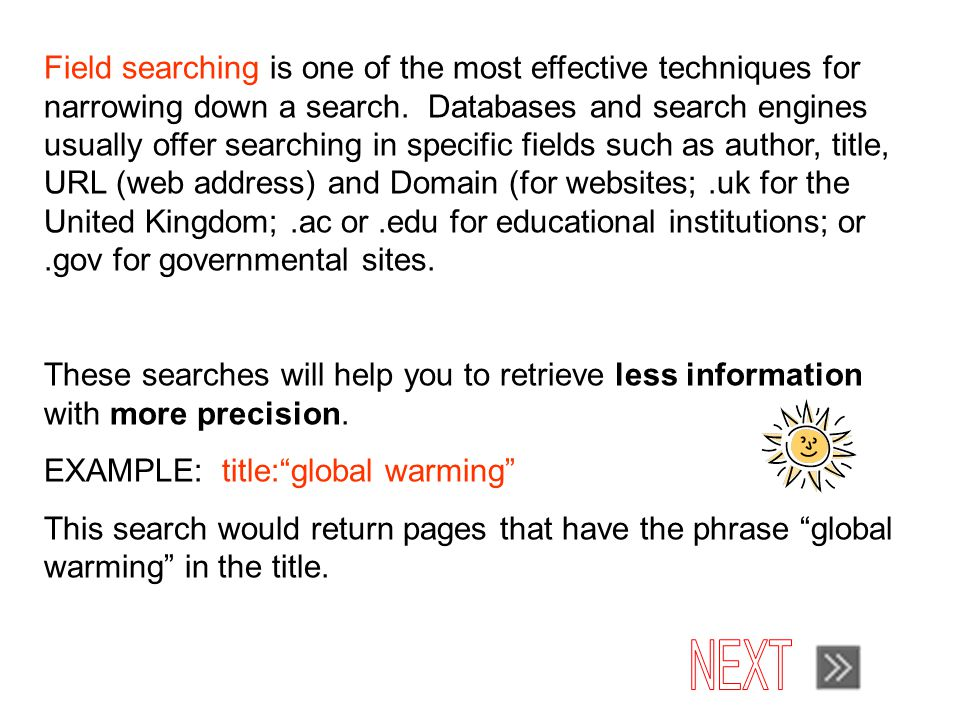 Field searching is one of the most effective techniques for narrowing down a search.