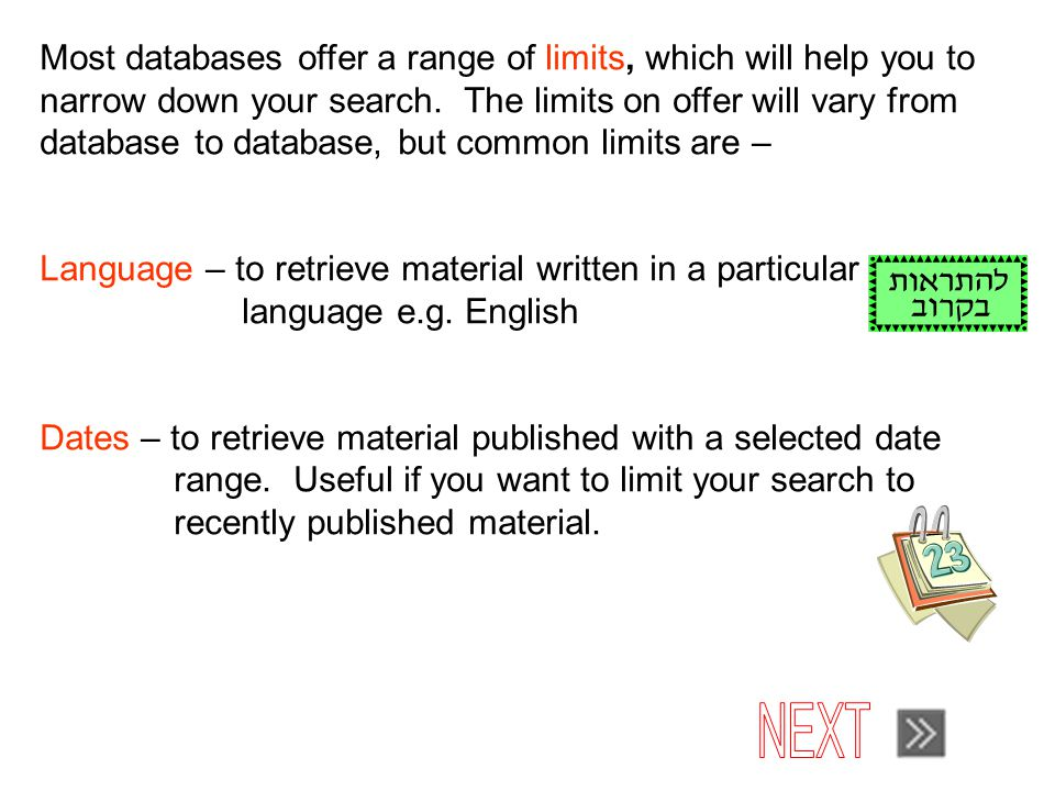 Most databases offer a range of limits, which will help you to narrow down your search.