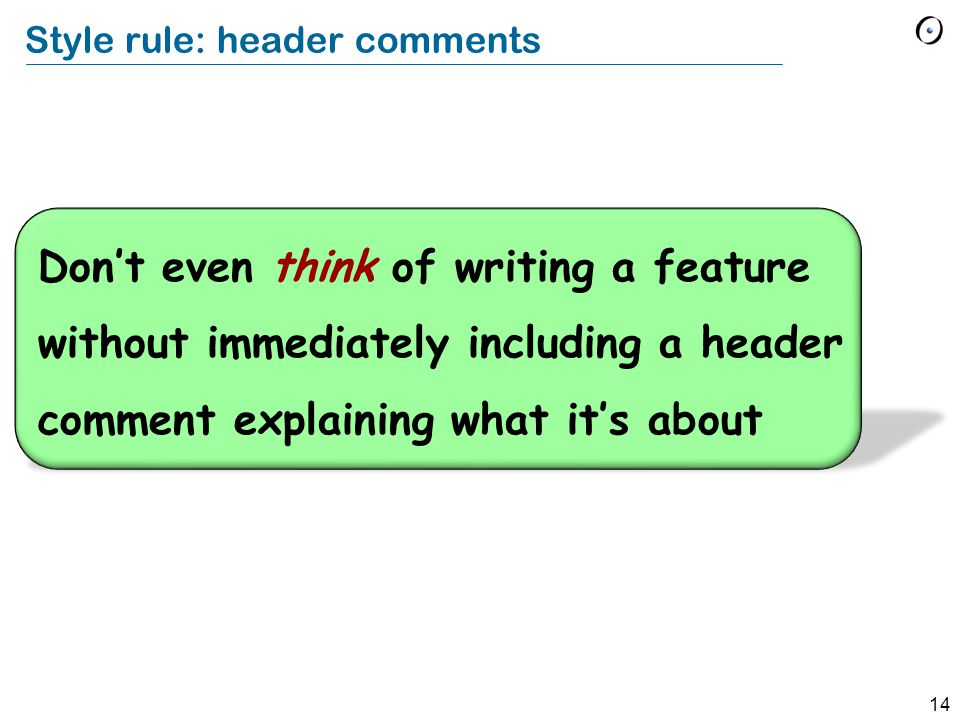 14 Style rule: header comments Don't even think of writing a feature without immediately including a header comment explaining what it's about