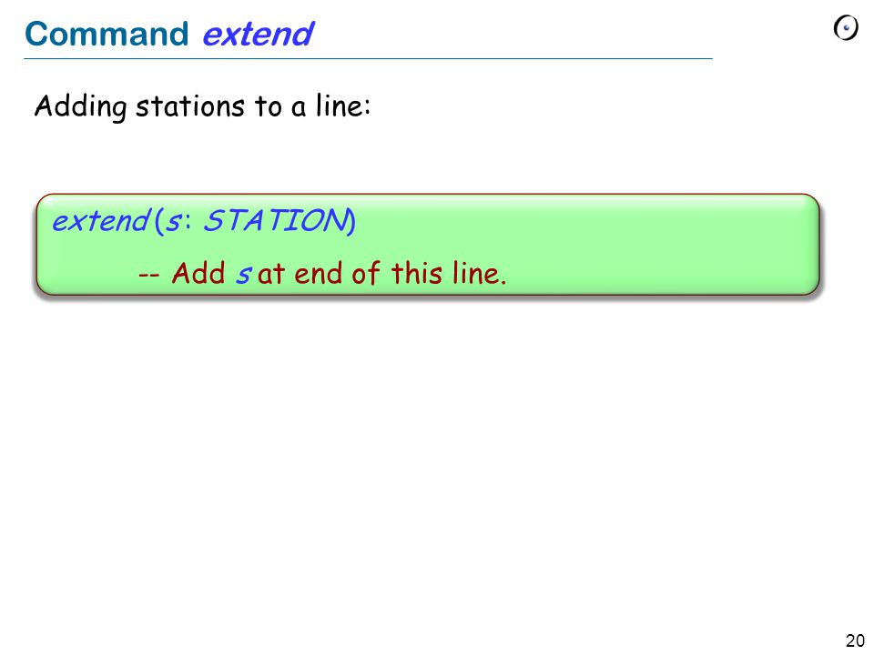 20 Command extend Adding stations to a line: extend (s : STATION) -- Add s at end of this line.