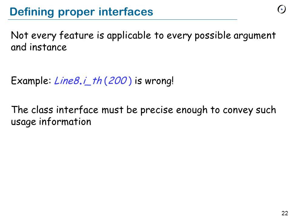 22 Defining proper interfaces Not every feature is applicable to every possible argument and instance Example: Line8.
