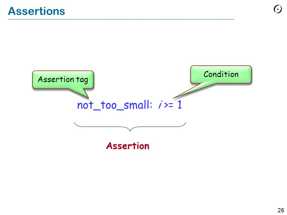 26 Assertions not_too_small: i >= 1 Assertion Condition Assertion tag
