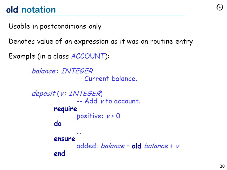 30 old notation Usable in postconditions only Denotes value of an expression as it was on routine entry Example (in a class ACCOUNT): balance : INTEGER -- Current balance.