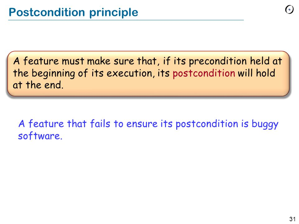 31 A feature must make sure that, if its precondition held at the beginning of its execution, its postcondition will hold at the end.