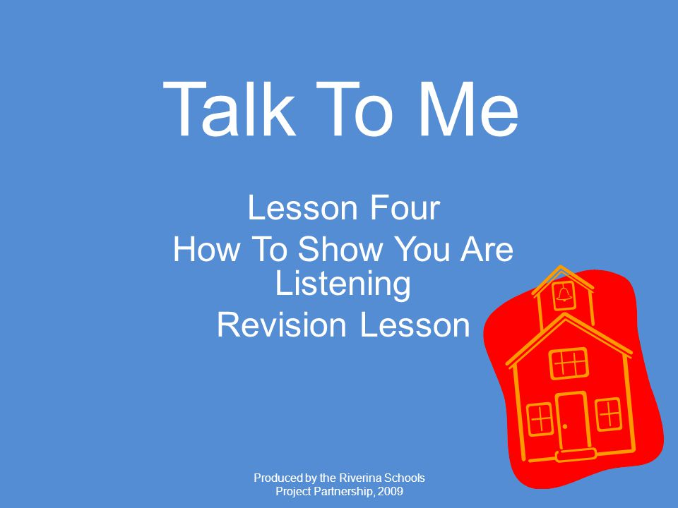 Produced by the Riverina Schools Project Partnership, 2009 Talk To Me Lesson Four How To Show You Are Listening Revision Lesson