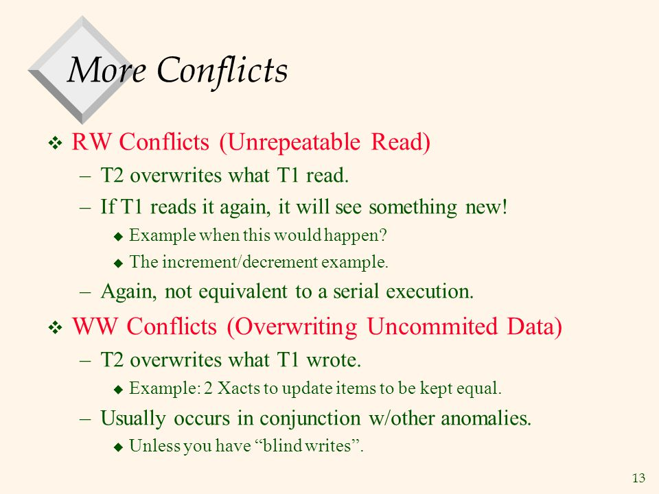 13 More Conflicts  RW Conflicts (Unrepeatable Read) –T2 overwrites what T1 read.