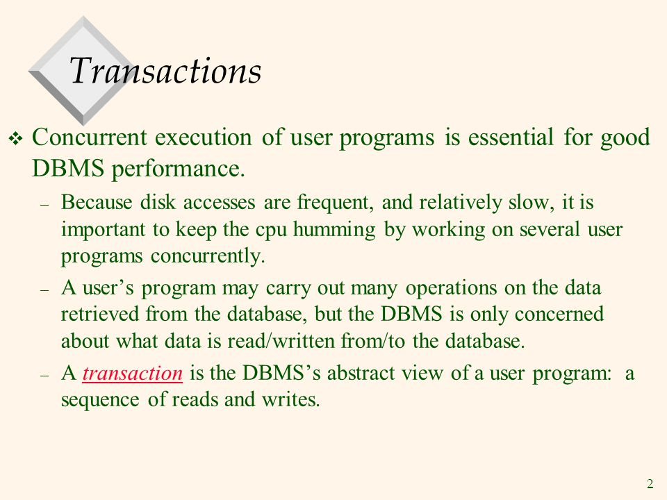 2 Transactions  Concurrent execution of user programs is essential for good DBMS performance.
