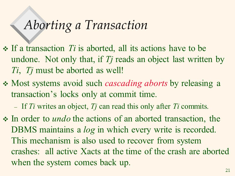 21 Aborting a Transaction  If a transaction Ti is aborted, all its actions have to be undone.