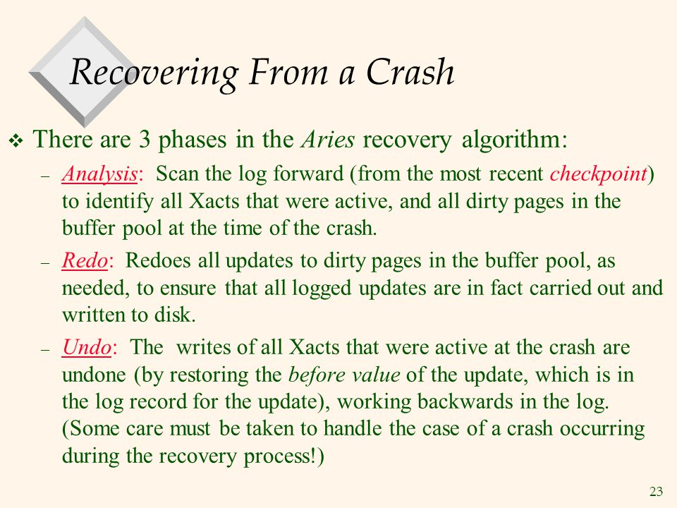 23 Recovering From a Crash  There are 3 phases in the Aries recovery algorithm: – Analysis: Scan the log forward (from the most recent checkpoint) to identify all Xacts that were active, and all dirty pages in the buffer pool at the time of the crash.