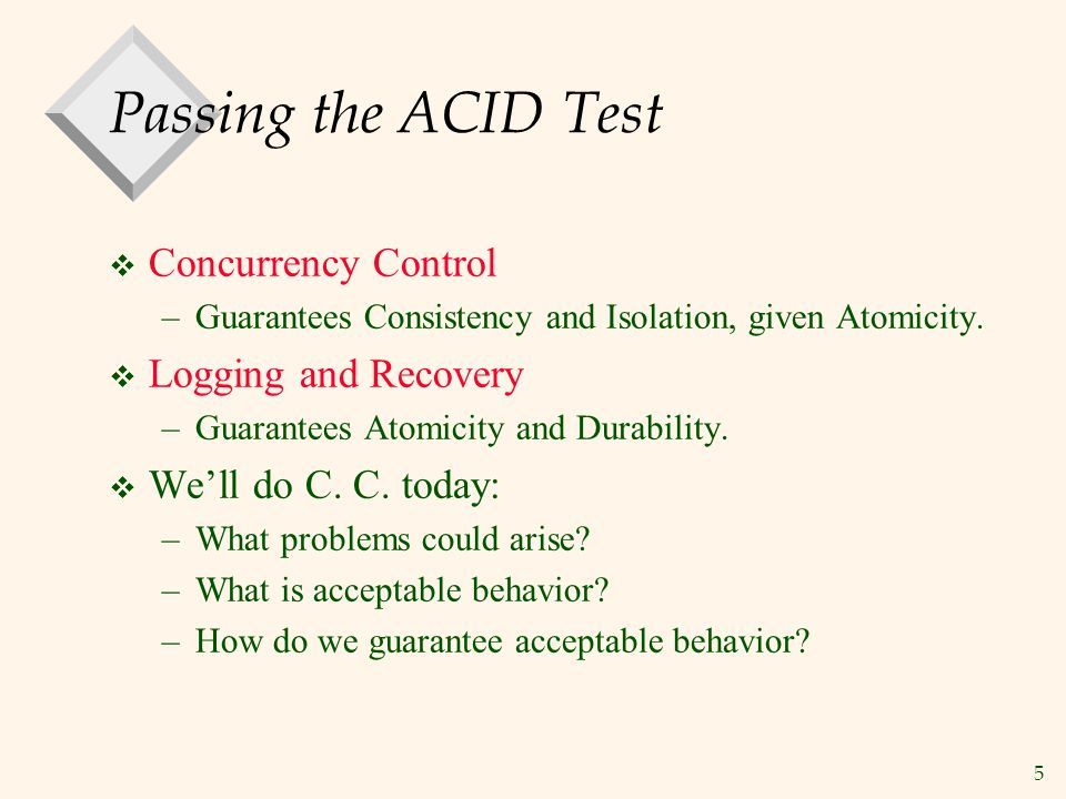 5 Passing the ACID Test  Concurrency Control –Guarantees Consistency and Isolation, given Atomicity.