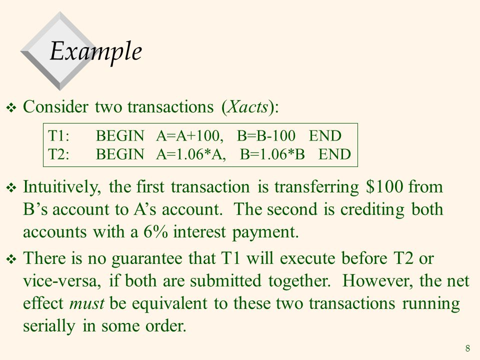 8 Example  Consider two transactions (Xacts): T1:BEGIN A=A+100, B=B-100 END T2:BEGIN A=1.06*A, B=1.06*B END  Intuitively, the first transaction is transferring $100 from B's account to A's account.