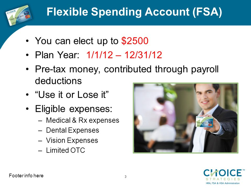 Flexible Spending Account (FSA) You can elect up to $2500 Plan Year: 1/1/12 – 12/31/12 Pre-tax money, contributed through payroll deductions Use it or Lose it Eligible expenses: –Medical & Rx expenses –Dental Expenses –Vision Expenses –Limited OTC Footer info here 3