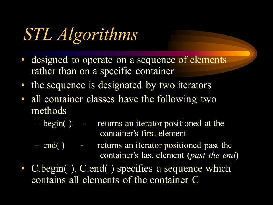 STL Algorithms designed to operate on a sequence of elements rather than on a specific container the sequence is designated by two iterators all container classes have the following two methods –begin( ) - returns an iterator positioned at the container s first element –end( ) - returns an iterator positioned past the container s last element (past-the-end) C.begin( ), C.end( ) specifies a sequence which contains all elements of the container C