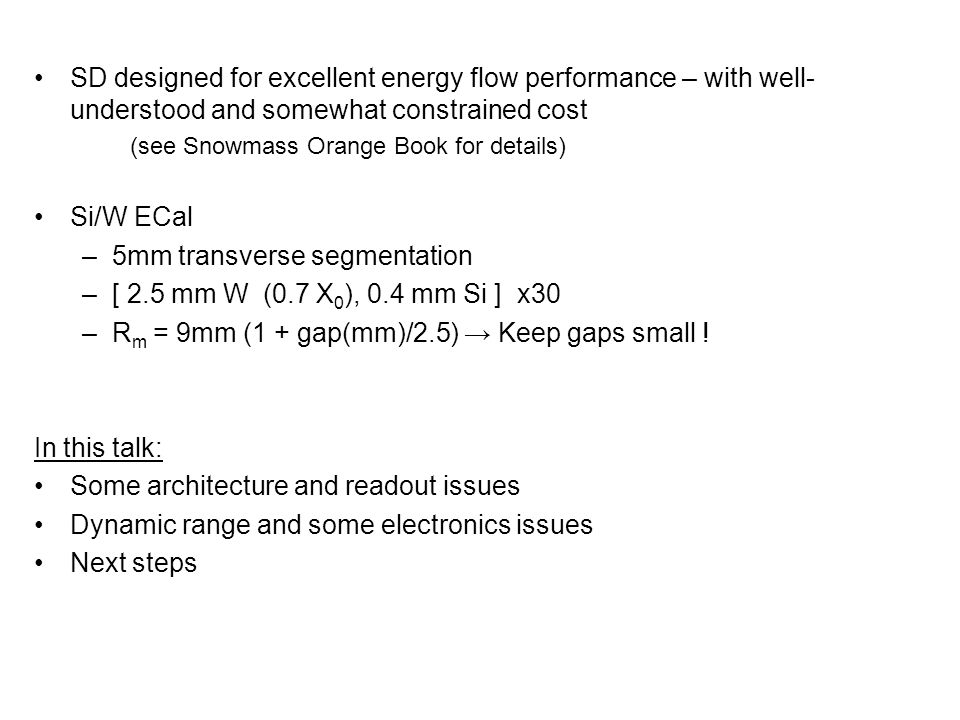 SD designed for excellent energy flow performance – with well- understood and somewhat constrained cost (see Snowmass Orange Book for details) Si/W ECal –5mm transverse segmentation –[ 2.5 mm W (0.7 X 0 ), 0.4 mm Si ] x30 –R m = 9mm (1 + gap(mm)/2.5) → Keep gaps small .