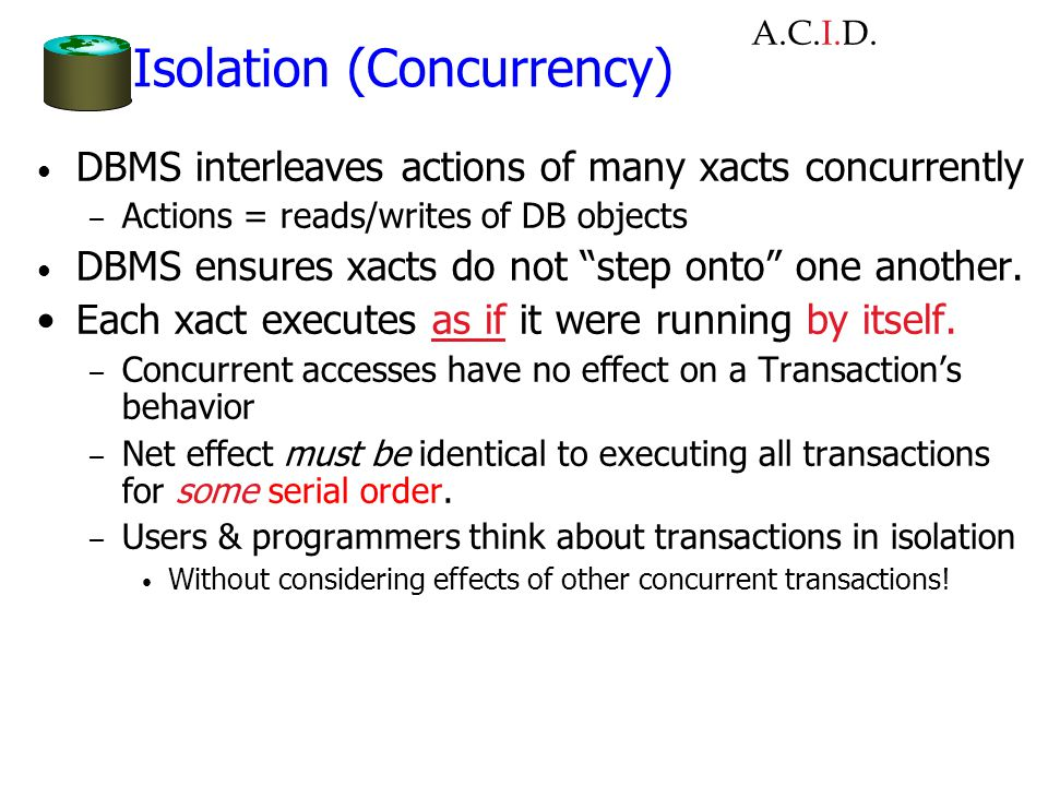 Isolation (Concurrency) DBMS interleaves actions of many xacts concurrently – Actions = reads/writes of DB objects DBMS ensures xacts do not step onto one another.