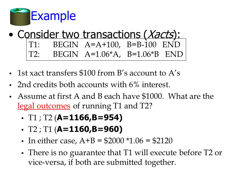 Example Consider two transactions (Xacts): T1:BEGIN A=A+100, B=B-100 END T2:BEGIN A=1.06*A, B=1.06*B END 1st xact transfers $100 from B's account to A's 2nd credits both accounts with 6% interest.