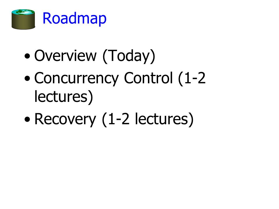 Roadmap Overview (Today) Concurrency Control (1-2 lectures) Recovery (1-2 lectures)