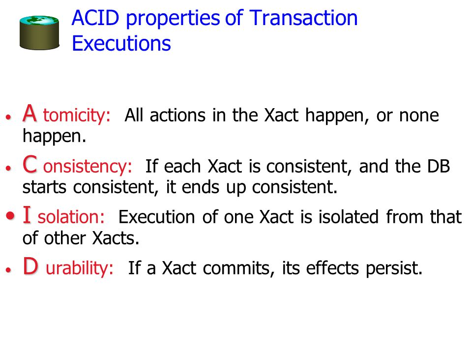 ACID properties of Transaction Executions A A tomicity: All actions in the Xact happen, or none happen.