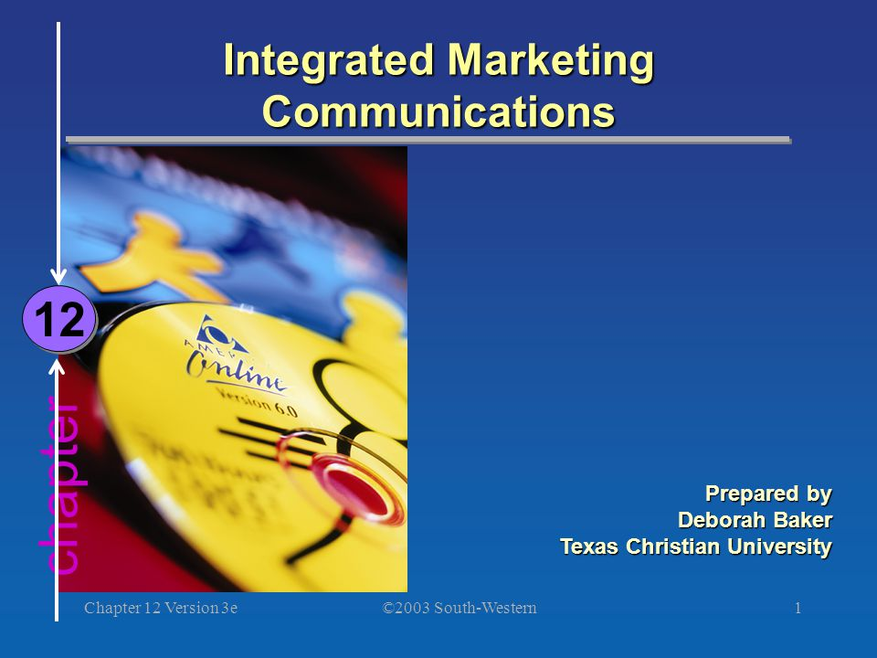 ©2003 South-Western Chapter 12 Version 3e1 chapter Integrated Marketing Communications 12 Prepared by Deborah Baker Texas Christian University