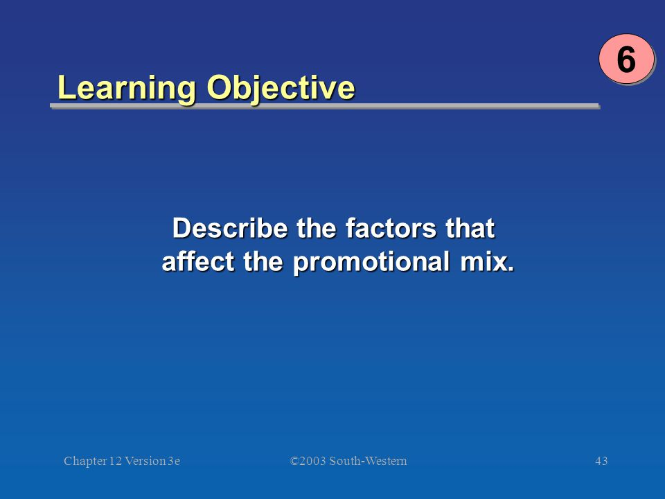©2003 South-Western Chapter 12 Version 3e43 Learning Objective 6 6 Describe the factors that affect the promotional mix.