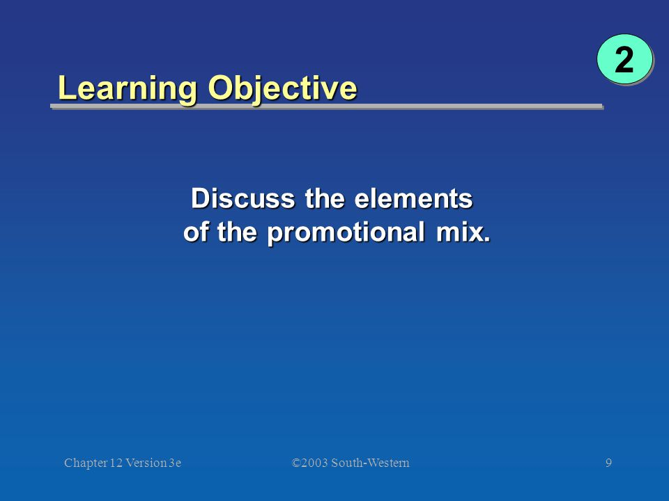 ©2003 South-Western Chapter 12 Version 3e9 Learning Objective 2 2 Discuss the elements of the promotional mix.
