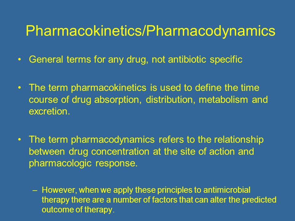 Pharmacokinetics/Pharmacodynamics General terms for any drug, not antibiotic specific The term pharmacokinetics is used to define the time course of drug absorption, distribution, metabolism and excretion.