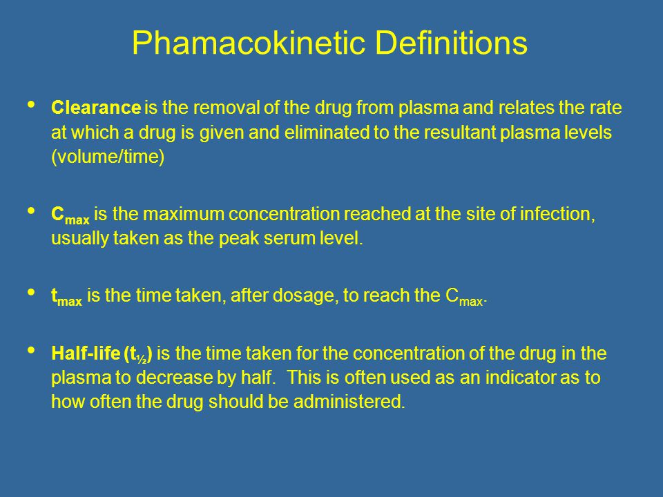 Phamacokinetic Definitions Clearance is the removal of the drug from plasma and relates the rate at which a drug is given and eliminated to the resultant plasma levels (volume/time) C max is the maximum concentration reached at the site of infection, usually taken as the peak serum level.