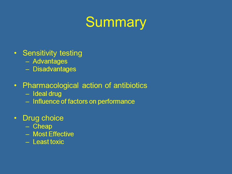 Summary Sensitivity testing –Advantages –Disadvantages Pharmacological action of antibiotics –Ideal drug –Influence of factors on performance Drug choice –Cheap –Most Effective –Least toxic