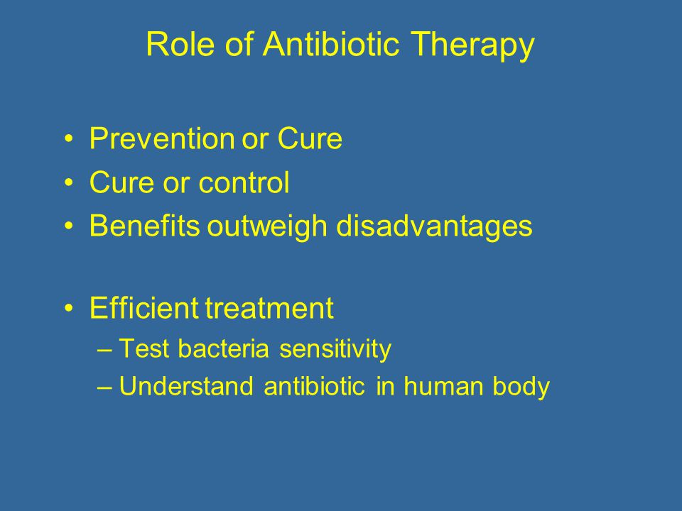 Role of Antibiotic Therapy Prevention or Cure Cure or control Benefits outweigh disadvantages Efficient treatment –Test bacteria sensitivity –Understand antibiotic in human body