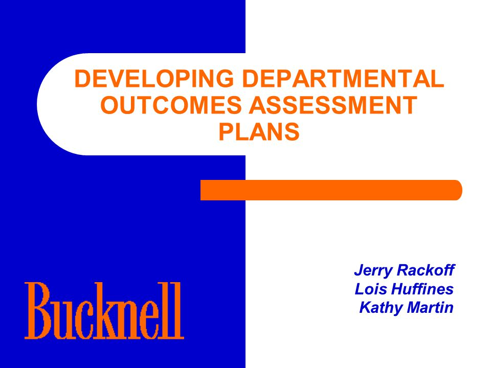 DEVELOPING DEPARTMENTAL OUTCOMES ASSESSMENT PLANS Jerry Rackoff Lois Huffines Kathy Martin