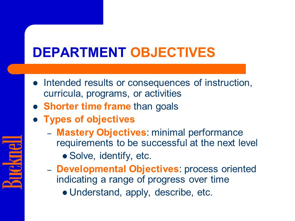 DEPARTMENT OBJECTIVES Intended results or consequences of instruction, curricula, programs, or activities Shorter time frame than goals Types of objectives – Mastery Objectives: minimal performance requirements to be successful at the next level Solve, identify, etc.