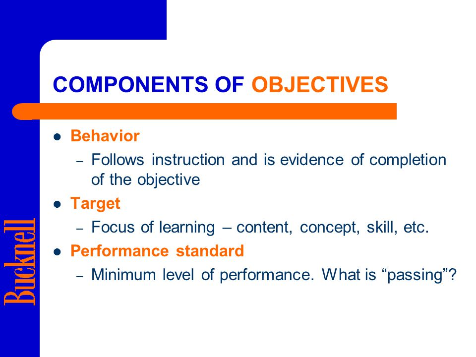 COMPONENTS OF OBJECTIVES Behavior – Follows instruction and is evidence of completion of the objective Target – Focus of learning – content, concept, skill, etc.