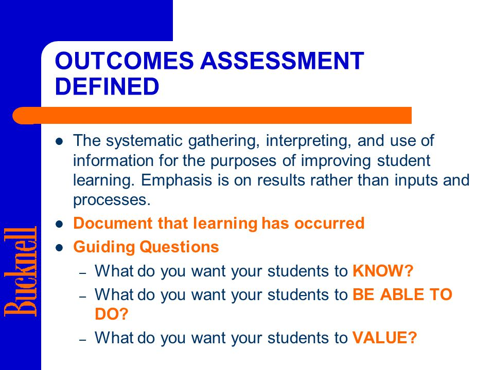 OUTCOMES ASSESSMENT DEFINED The systematic gathering, interpreting, and use of information for the purposes of improving student learning.