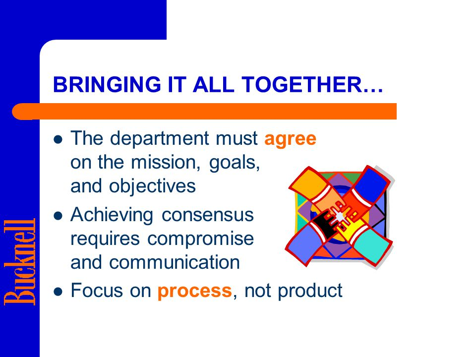 BRINGING IT ALL TOGETHER… The department must agree on the mission, goals, and objectives Achieving consensus requires compromise and communication Focus on process, not product
