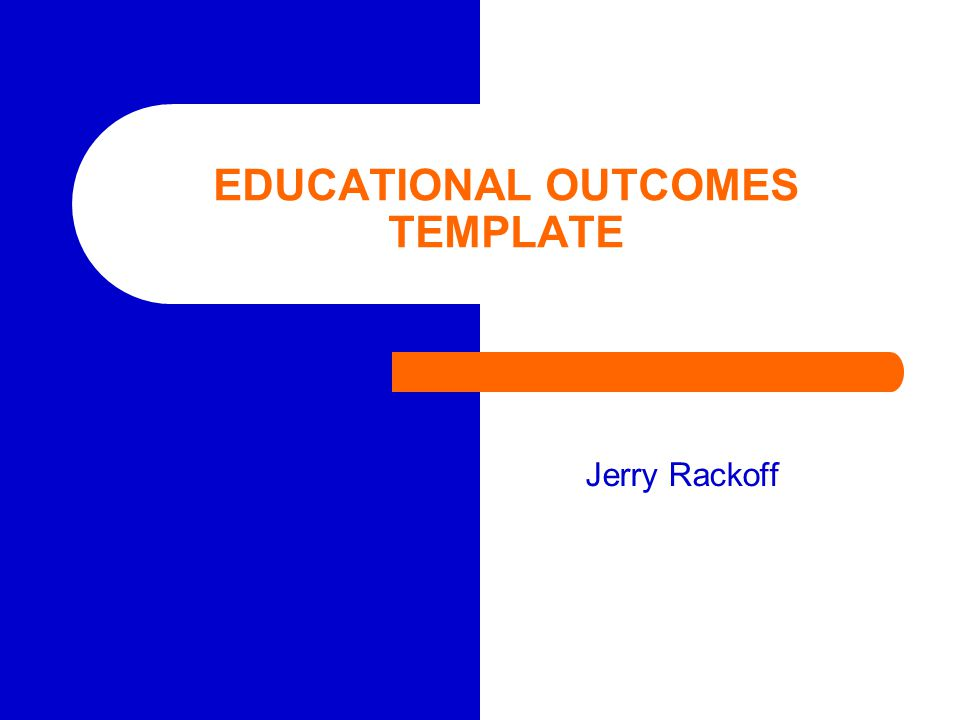 EDUCATIONAL OUTCOMES TEMPLATE Jerry Rackoff