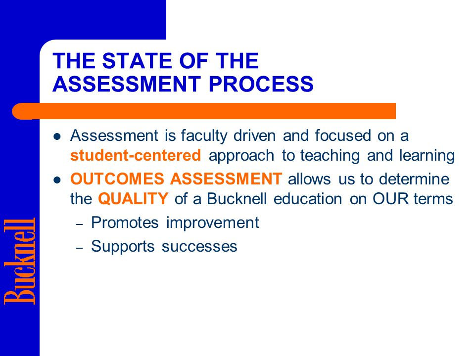 THE STATE OF THE ASSESSMENT PROCESS Assessment is faculty driven and focused on a student-centered approach to teaching and learning OUTCOMES ASSESSMENT allows us to determine the QUALITY of a Bucknell education on OUR terms – Promotes improvement – Supports successes