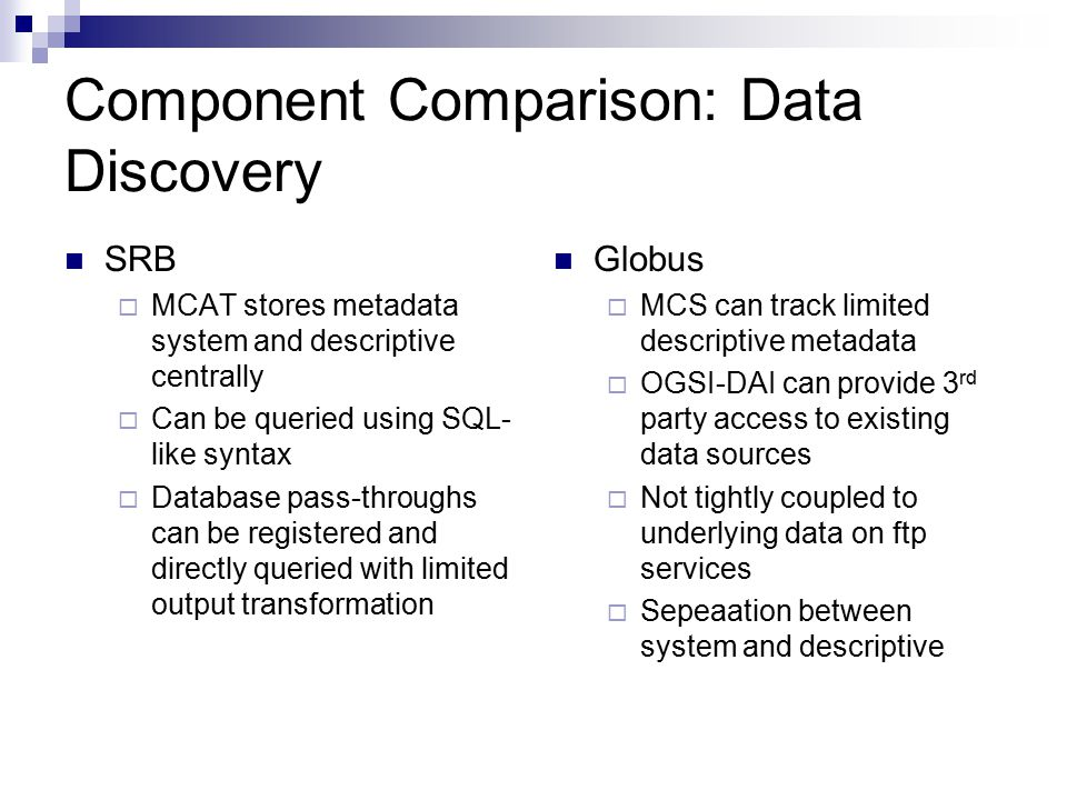 Component Comparison: Data Discovery SRB  MCAT stores metadata system and descriptive centrally  Can be queried using SQL- like syntax  Database pass-throughs can be registered and directly queried with limited output transformation Globus  MCS can track limited descriptive metadata  OGSI-DAI can provide 3 rd party access to existing data sources  Not tightly coupled to underlying data on ftp services  Sepeaation between system and descriptive