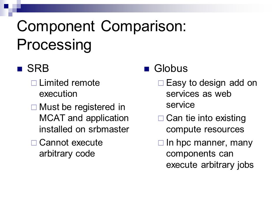 Component Comparison: Processing SRB  Limited remote execution  Must be registered in MCAT and application installed on srbmaster  Cannot execute arbitrary code Globus  Easy to design add on services as web service  Can tie into existing compute resources  In hpc manner, many components can execute arbitrary jobs